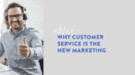 Why customer service is the new marketing